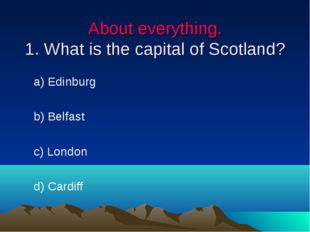 About everything. 1. What is the capital of Scotland? a) Edinburg b) Belfast