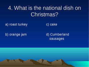 4. What is the national dish on Christmas? а) roast turkey b) orange jam c) c