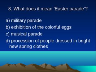 8. What does it mean 'Easter parade'? a) military parade b) exhibition of the