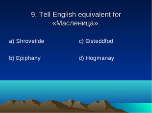 9. Tell English equivalent for «Масленица». а) Shrovetide b) Epiphany c) Eist