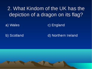 2. What Kindom of the UK has the depiction of a dragon on its flag? а) Wales