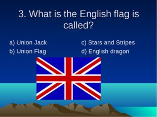 3. What is the English flag is called? а) Union Jack b) Union Flag c) Stars a