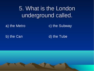 5. What is the London underground called. а) the Metro b) the Can c) the Subw