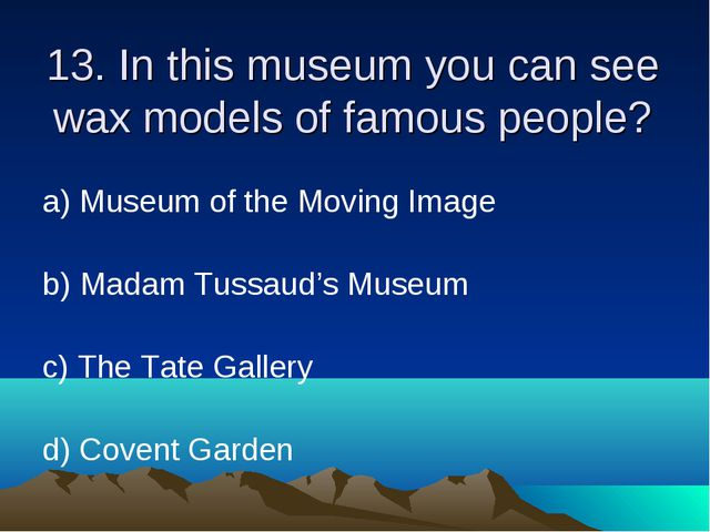 13. In this museum you can see wax models of famous people? а) Museum of the...
