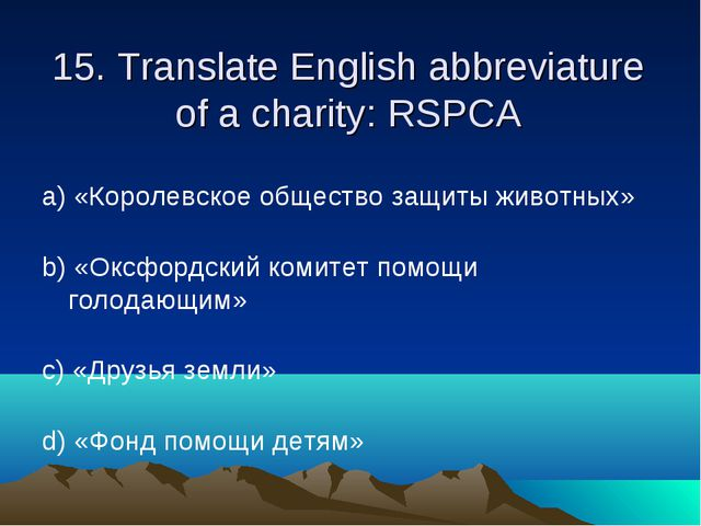 15. Translate English abbreviature of a charity: RSPCA а) «Королевское общест...