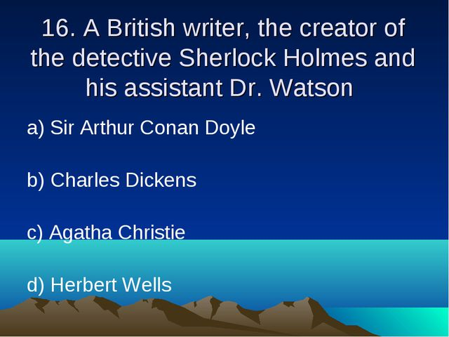16. A British writer, the creator of the detective Sherlock Holmes and his as...