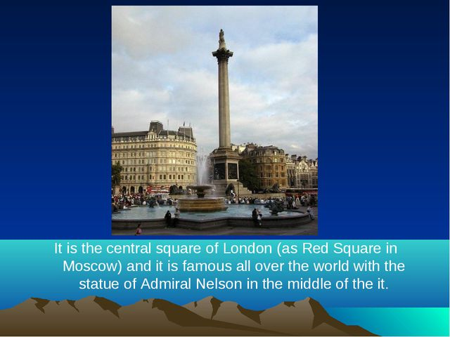 It is the central square of London (as Red Square in Moscow) and it is famous...