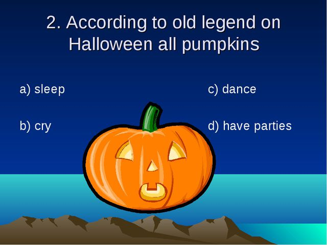 2. According to old legend on Halloween all pumpkins а) sleep b) cry c) dance...