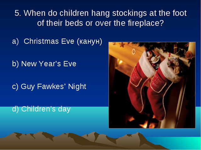 5. When do children hang stockings at the foot of their beds or over the fire...