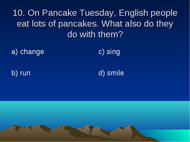 10. On Pancake Tuesday, English people eat lots of pancakes. What also do the...