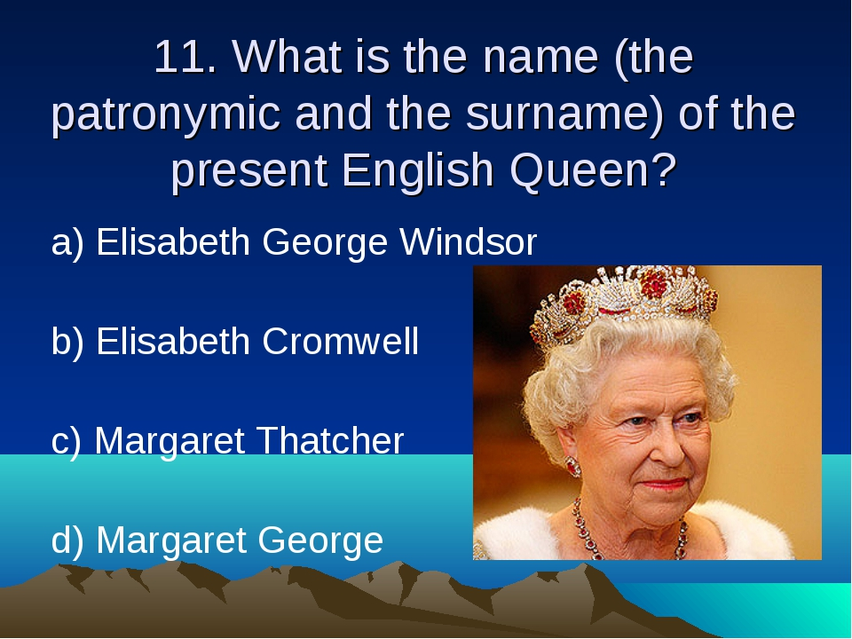 11. What is the name (the patronymic and the surname) of the present English...