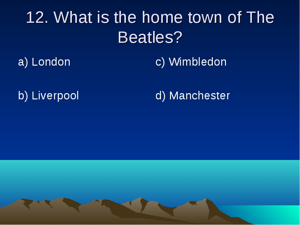 12. What is the home town of The Beatles? а) London b) Liverpool	 c) Wimbledo...