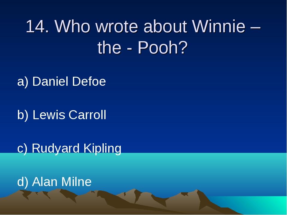 14. Who wrote about Winnie – the - Pooh? а) Daniel Defoe b) Lewis Carroll c)...