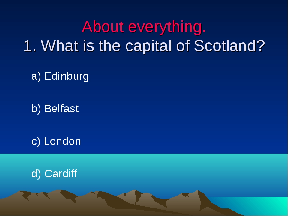 About everything. 1. What is the capital of Scotland? a) Edinburg b) Belfast...