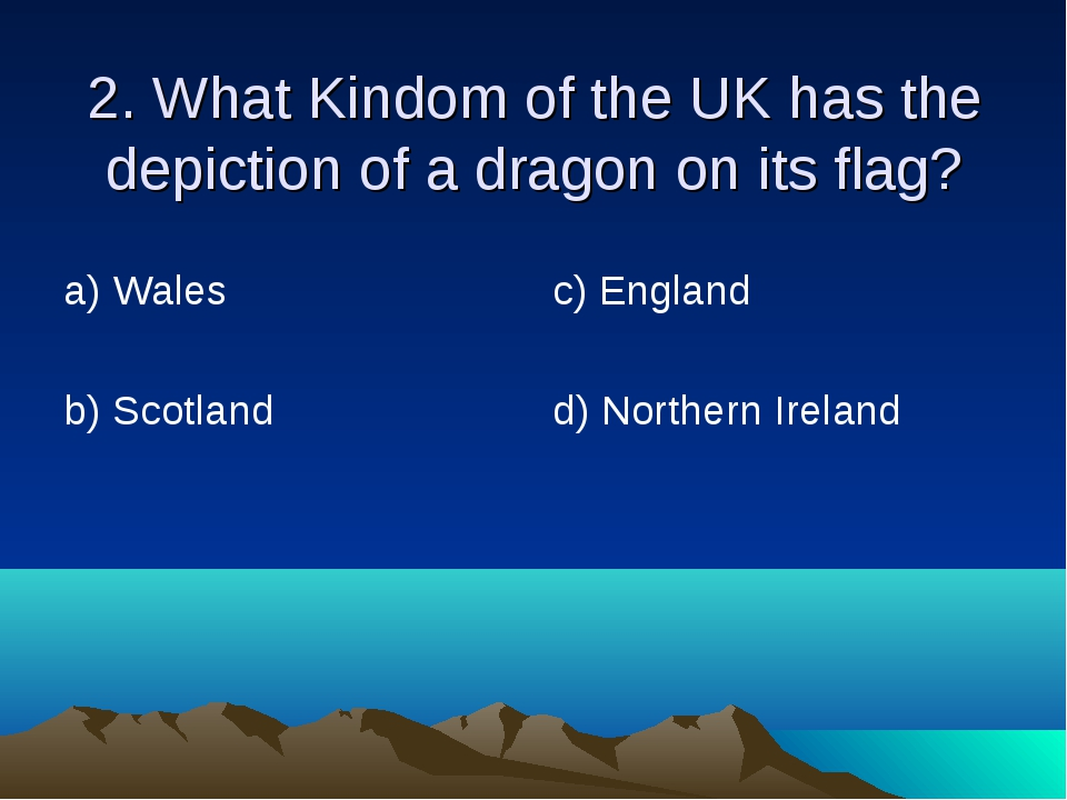 2. What Kindom of the UK has the depiction of a dragon on its flag? а) Wales...