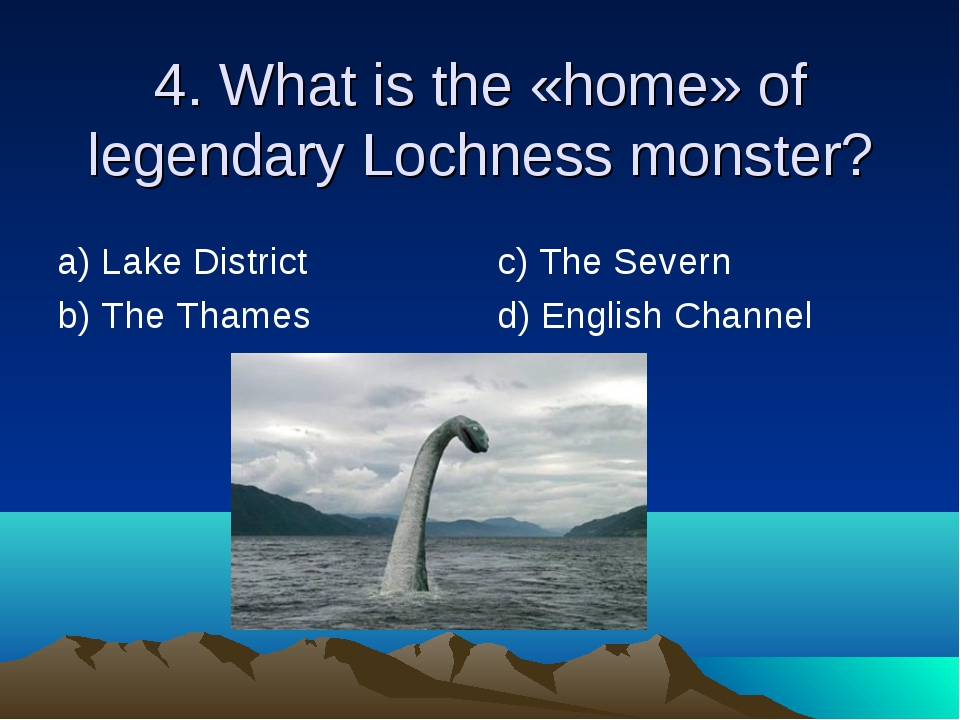 4. What is the «home» of legendary Lochness monster? а) Lake District b) The...