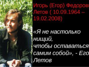 Игорь (Егор) Федорович Летов ( 10.09.1964 – 19.02.2008) «Я не настолько нищий