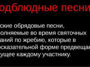 Подблюдные песни - русские обрядовые песни, исполняемые во времясвяточных га