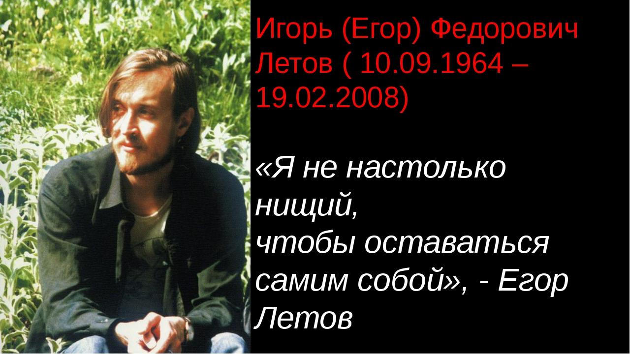 Игорь (Егор) Федорович Летов ( 10.09.1964 – 19.02.2008) «Я не настолько нищий...