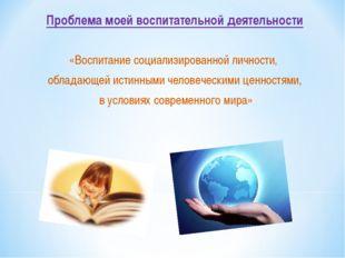 Проблема моей воспитательной деятельности «Воспитание социализированной лично