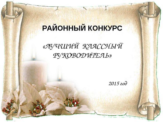 РАЙОННЫЙ КОНКУРС «ЛУЧШИЙ КЛАССНЫЙ РУКОВОДИТЕЛЬ» 2015 год