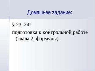 Домашнее задание: § 23, 24; подготовка к контрольной работе (глава 2, формулы).