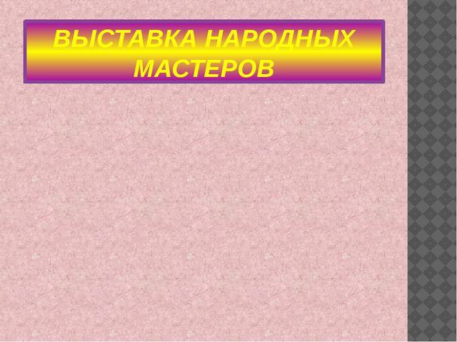 ВЫСТАВКА НАРОДНЫХ МАСТЕРОВ