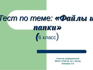 Тест по теме: «Файлы и папки» (6 класс) Учитель информатики МКОУ СОШ № 12 г.