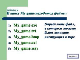 Задание 2 В папке My game находятся файлы: My_game.exe My_game.txt My_game.bm
