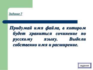 Задание 7 Придумай имя файла, в котором будет храниться сочинение по русскому