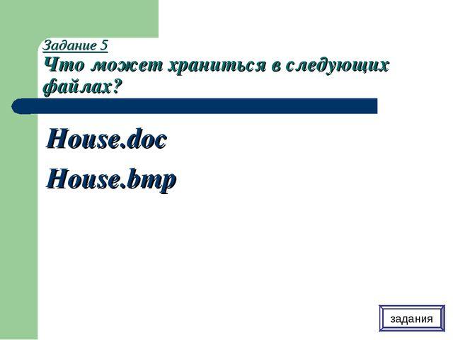 Задание 5 Что может храниться в следующих файлах? House.doc House.bmp задания