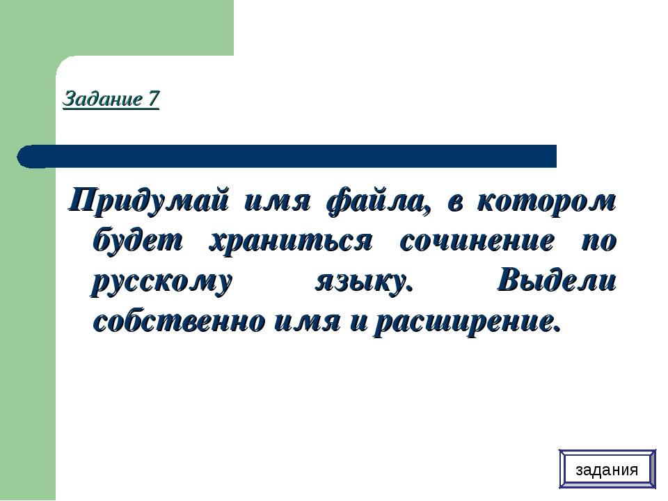 Задание 7 Придумай имя файла, в котором будет храниться сочинение по русскому...
