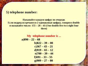 5) telephone number: Называйте каждую цифру по очереди. Если подряд встречают