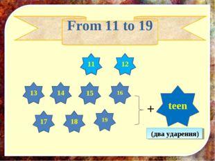 18 13 16 19 15 11 12 14 17 + teen From 11 to 19 (два ударения)