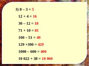 3) 8 – 3 = 5 12 + 4 = 16 30 – 12 = 18 71 + 10 = 81 100 – 51 = 49 129 +300 = 4
