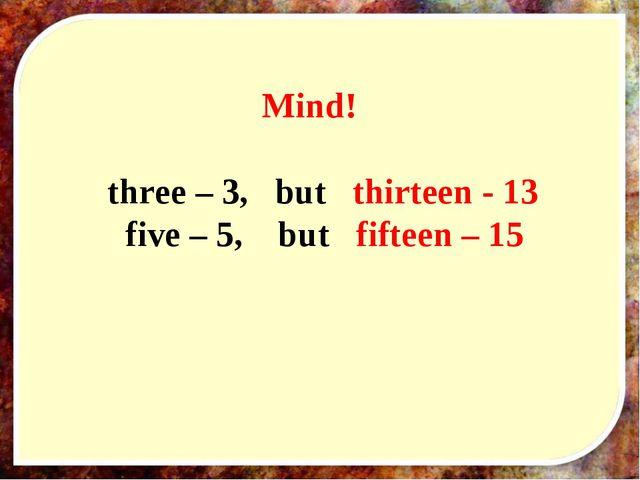 Mind! three – 3, but thirteen - 13 five – 5, but fifteen – 15