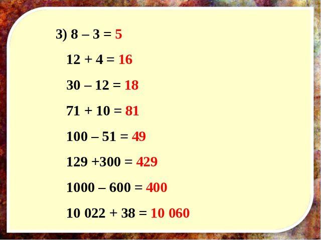 3) 8 – 3 = 5 12 + 4 = 16 30 – 12 = 18 71 + 10 = 81 100 – 51 = 49 129 +300 = 4...