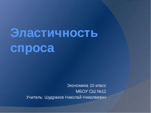 Эластичность спроса Экономика 10 класс МБОУ СШ №12 Учитель: Шудраков Николай