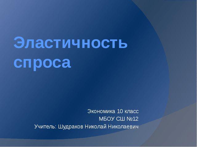 Эластичность спроса Экономика 10 класс МБОУ СШ №12 Учитель: Шудраков Николай...
