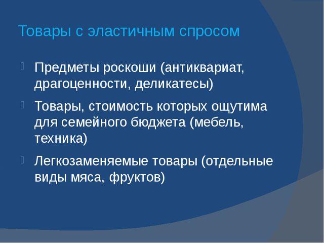 Товары с эластичным спросом Предметы роскоши (антиквариат, драгоценности, дел...
