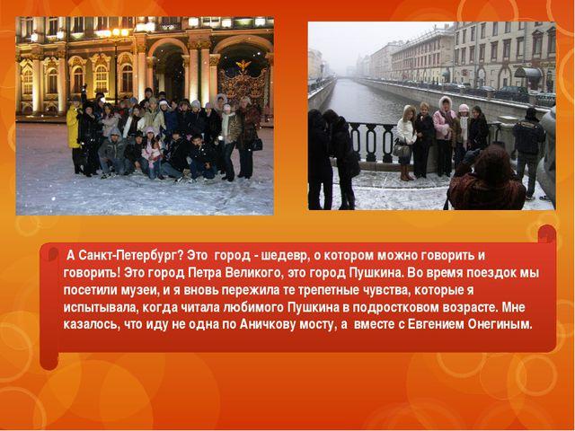 А Санкт-Петербург? Это город - шедевр, о котором можно говорить и говорить!...