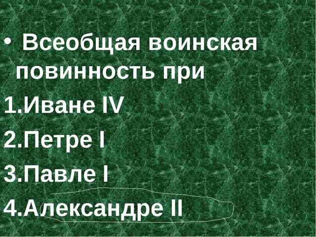 Всеобщая воинская повинность при Иване IV Петре I Павле I Александре II