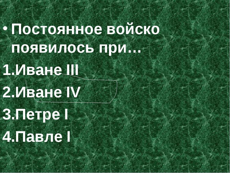 Постоянное войско появилось при… Иване III Иване IV Петре I Павле I