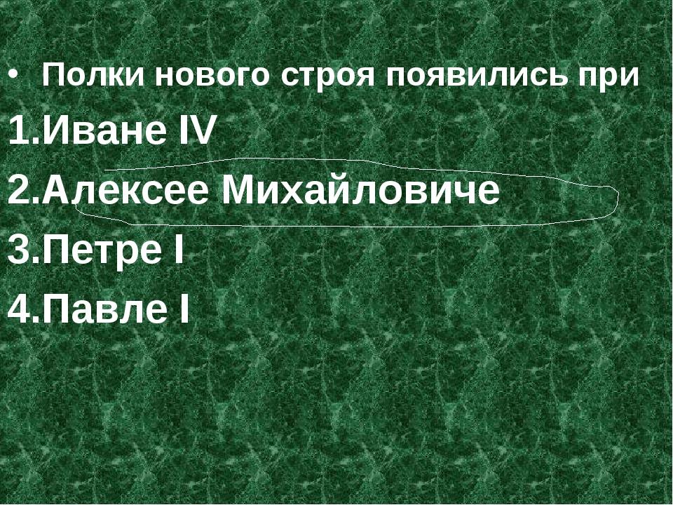 Полки нового строя появились при Иване IV Алексее Михайловиче Петре I Павле I