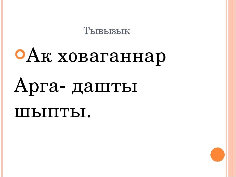 Тывызык Ак ховаганнар Арга- дашты шыпты.