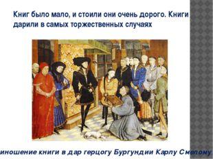Приношение книги в дар герцогу Бургундии Карлу Смелому Книг было мало, и стои
