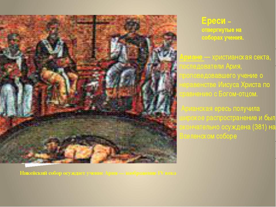 Ереси – отвергнутые на соборах учения. Ариане — христианская секта, последова...