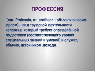 ПРОФЕССИЯ (лат. Professio, от profiteor – объявляю своим делом) – вид трудово
