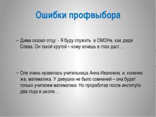 Ошибки профвыбора Дима сказал отцу: - Я буду служить в ОМОНе, как дядя Слава.