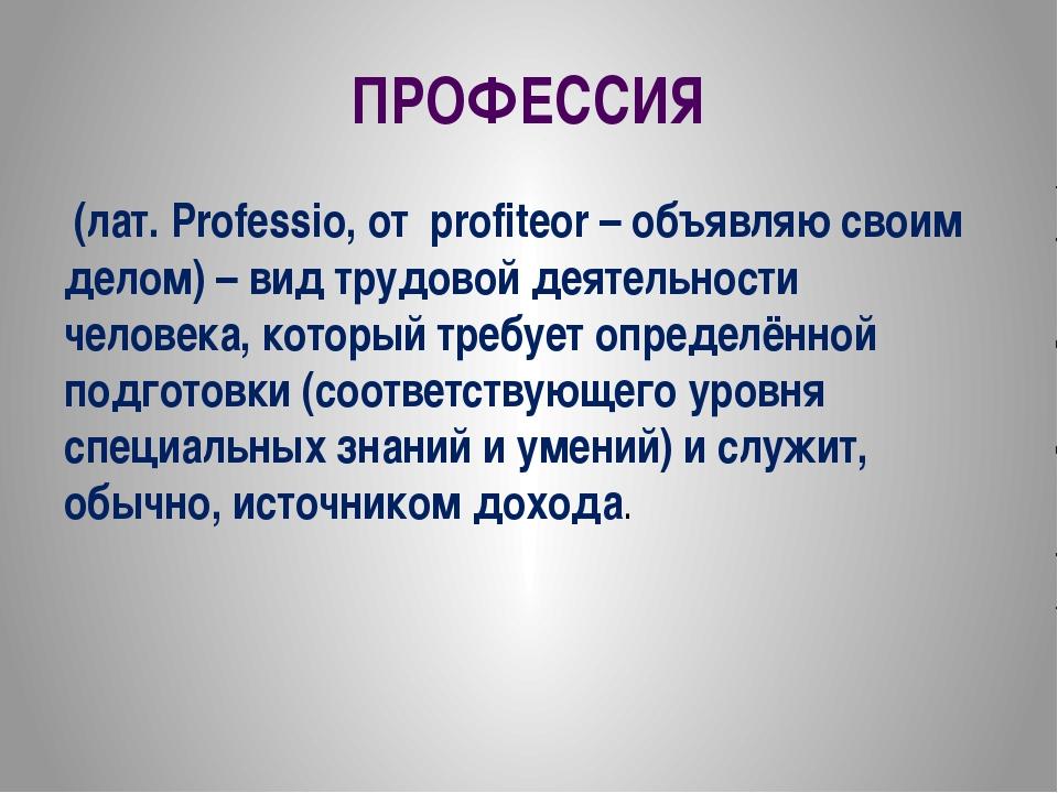 ПРОФЕССИЯ (лат. Professio, от profiteor – объявляю своим делом) – вид трудово...